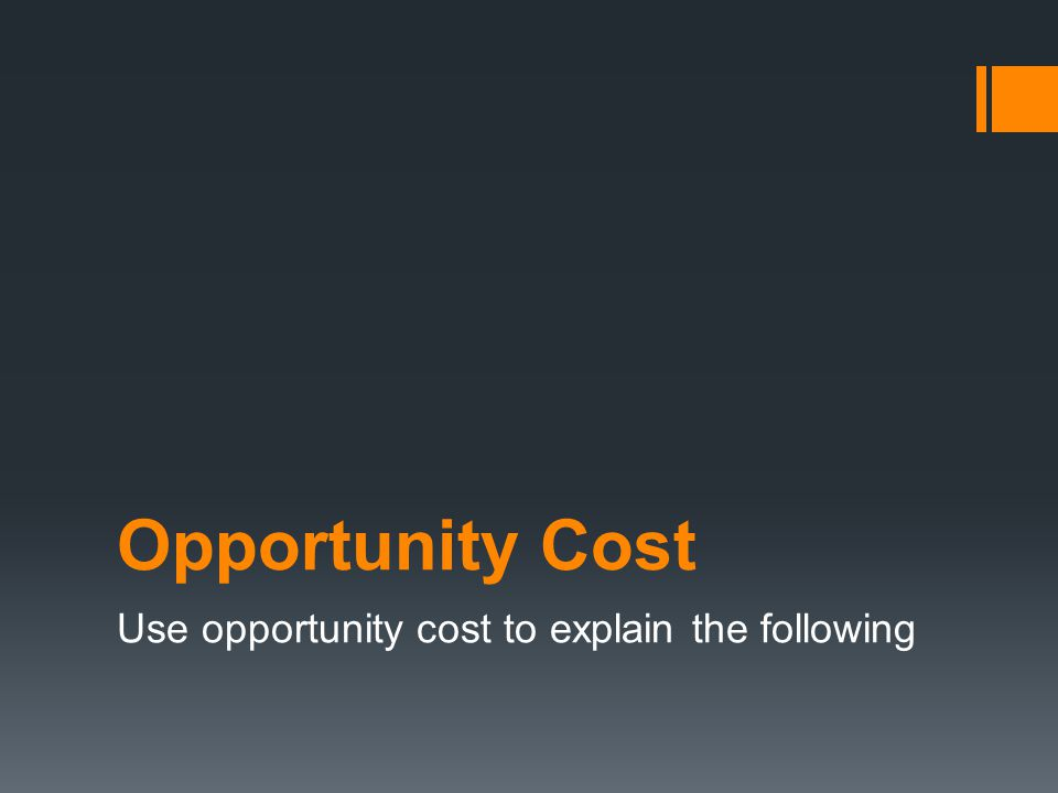 Use opportunity cost to explain the following