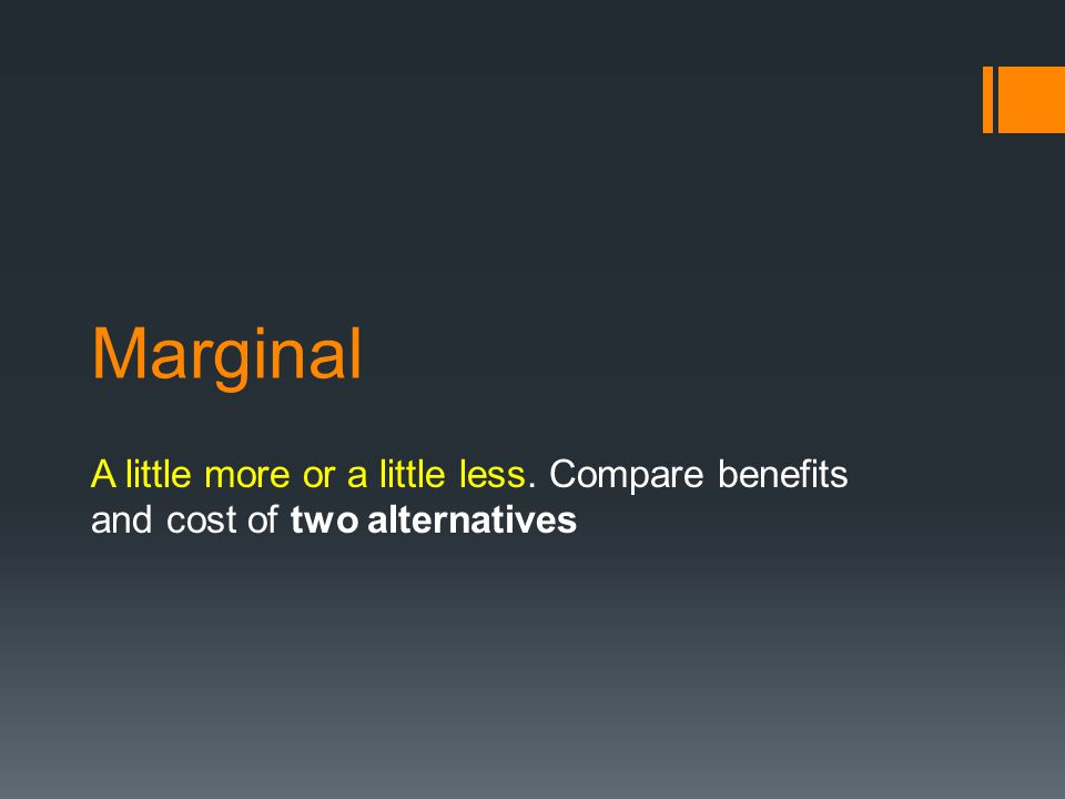 Marginal A little more or a little less. Compare benefits and cost of two alternatives