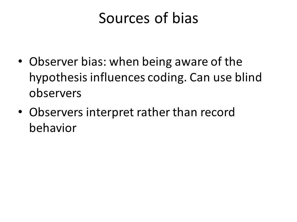 Sources of bias Observer bias: when being aware of the hypothesis influences coding. Can use blind observers.