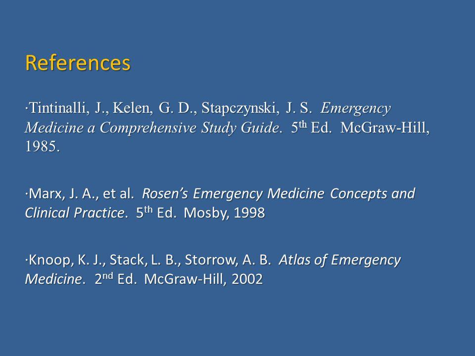 References ·Tintinalli, J., Kelen, G. D., Stapczynski, J. S. Emergency Medicine a Comprehensive Study Guide. 5th Ed. McGraw-Hill, 1985.
