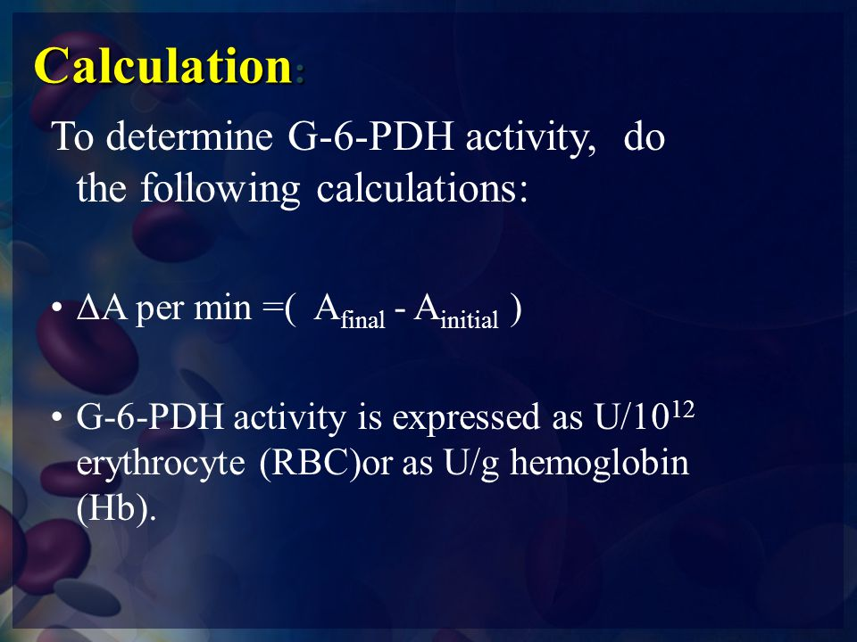Calculation: To determine G-6-PDH activity, do the following calculations: ΔA per min =( Afinal - Ainitial )