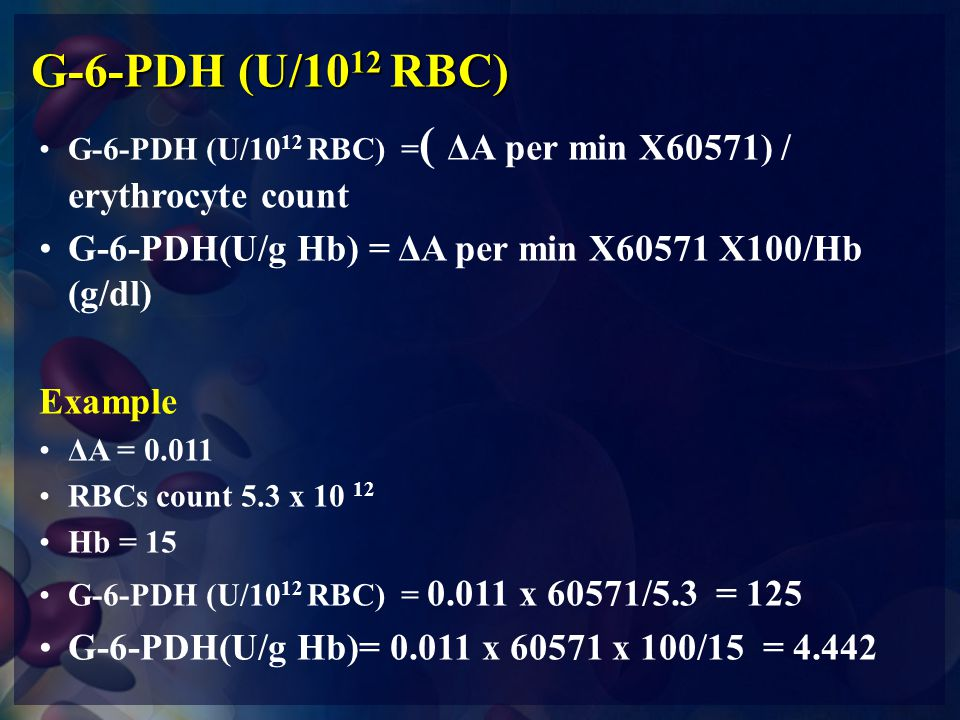 G-6-PDH (U/1012 RBC) G-6-PDH (U/1012 RBC) =( ΔA per min X60571) / erythrocyte count. G-6-PDH(U/g Hb) = ΔA per min X60571 X100/Hb (g/dl)
