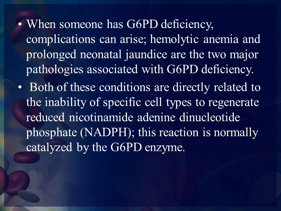 When someone has G6PD deficiency, complications can arise; hemolytic anemia and prolonged neonatal jaundice are the two major pathologies associated with G6PD deficiency.