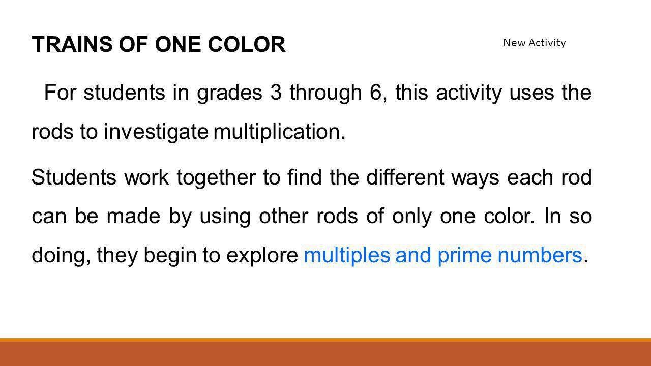 TRAINS OF ONE COLOR For students in grades 3 through 6, this activity uses the rods to investigate multiplication.
