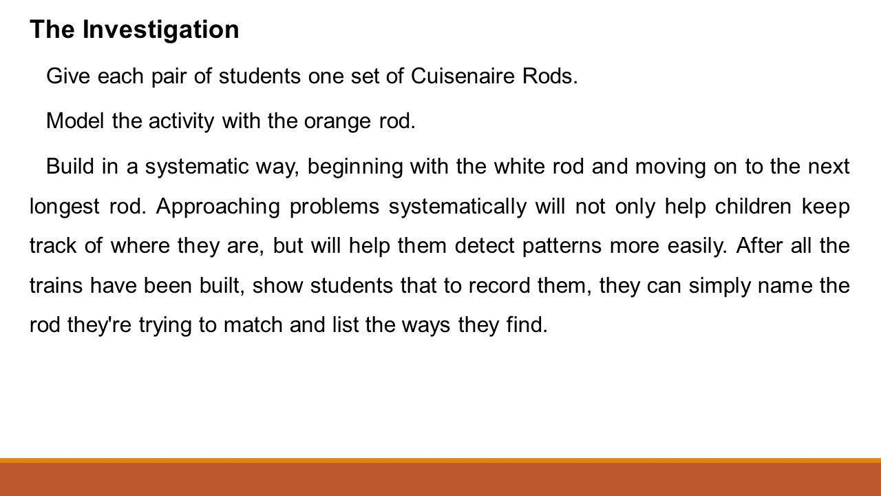 The Investigation Give each pair of students one set of Cuisenaire Rods. Model the activity with the orange rod.