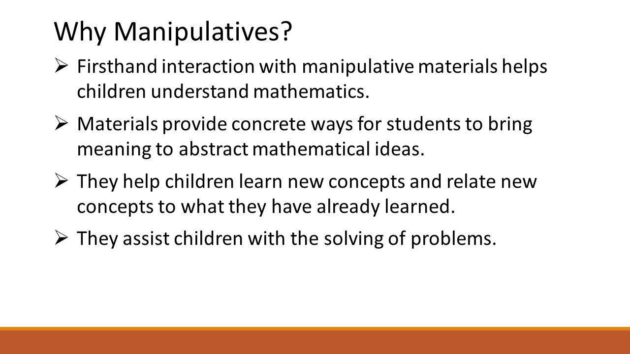 Why Manipulatives Firsthand interaction with manipulative materials helps children understand mathematics.