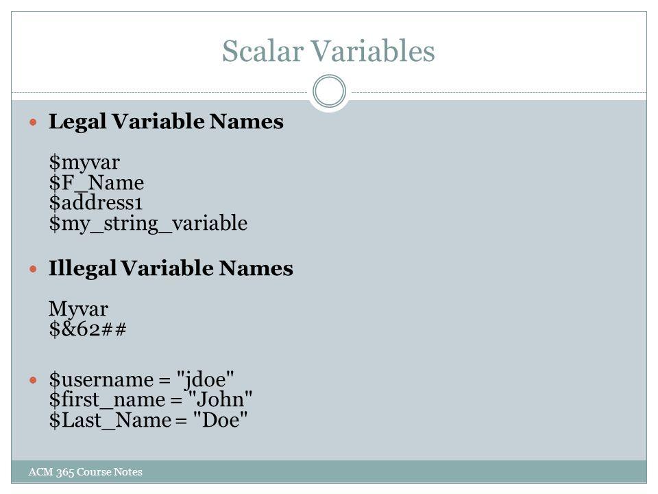 Scalar Variables Legal Variable Names $myvar $F_Name $address1 $my_string_variable Illegal Variable Names Myvar $&62##