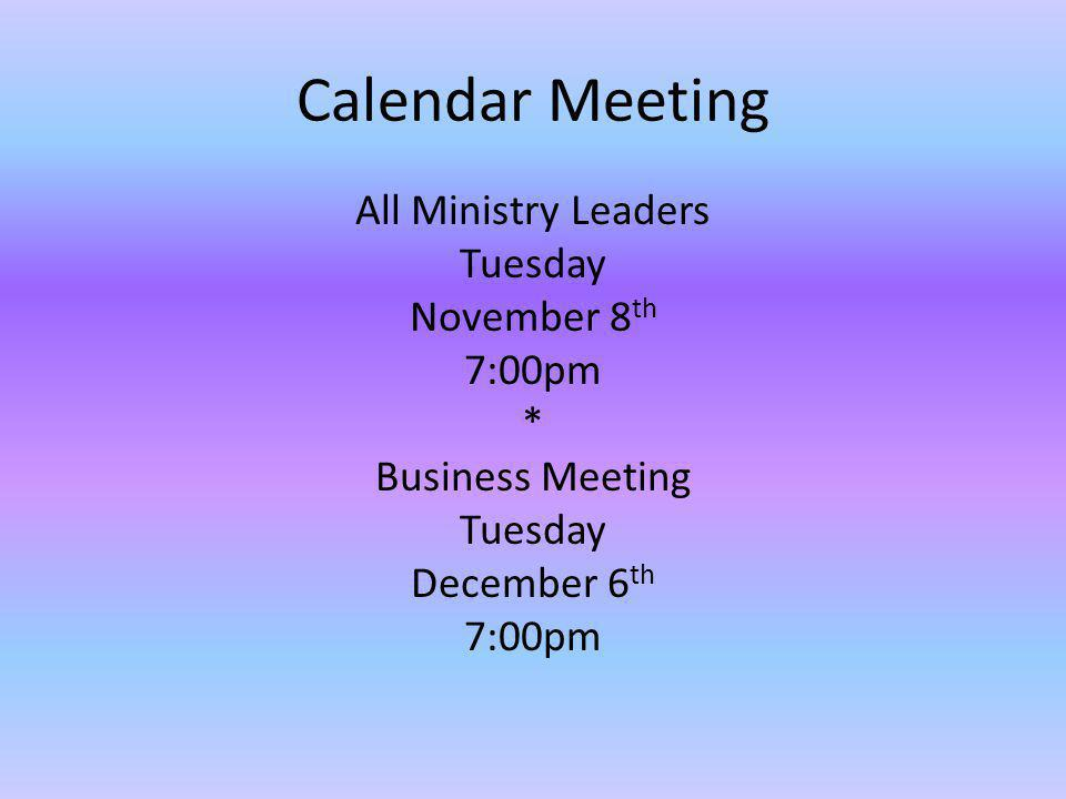 Calendar Meeting All Ministry Leaders Tuesday November 8th 7:00pm * Business Meeting December 6th