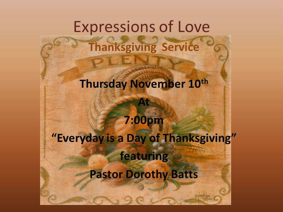 Expressions of Love Thanksgiving Service Thursday November 10th At 7:00pm Everyday is a Day of Thanksgiving featuring Pastor Dorothy Batts