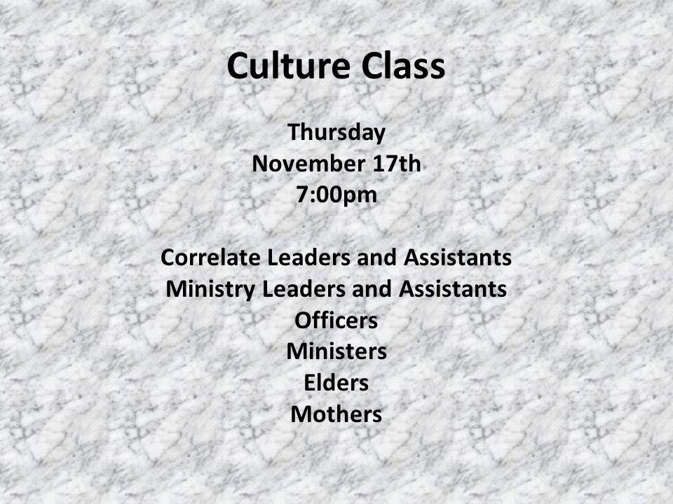 Culture Class Thursday November 17th 7:00pm Correlate Leaders and Assistants Ministry Leaders and Assistants Officers Ministers Elders Mothers