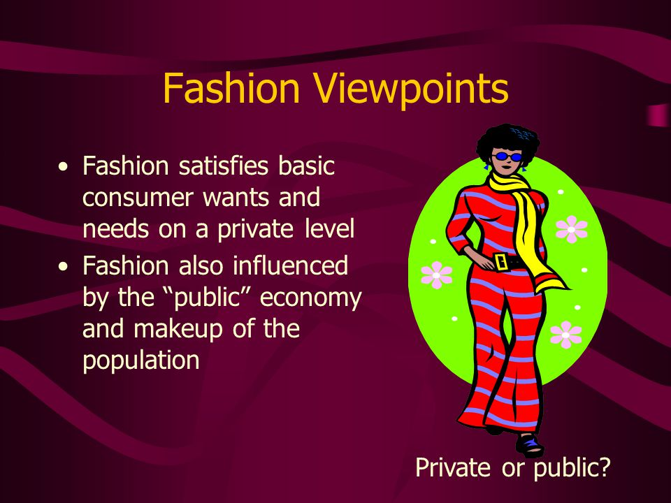 Fashion Viewpoints Fashion satisfies basic consumer wants and needs on a private level.