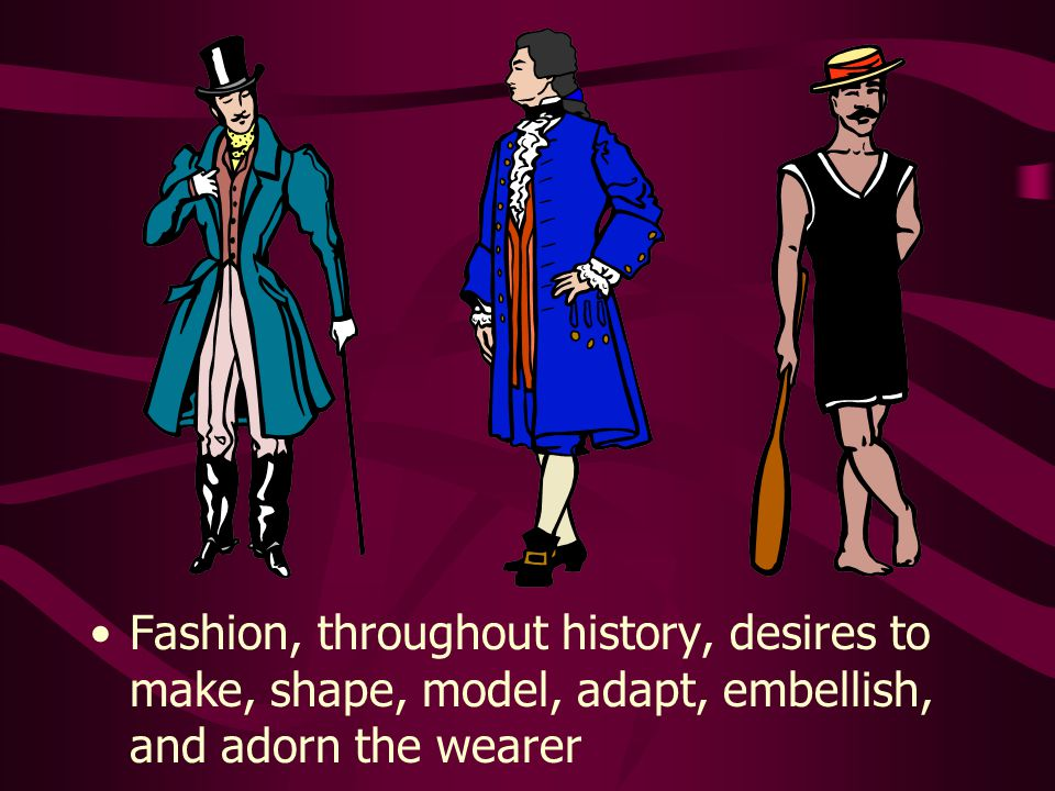 Fashion, throughout history, desires to make, shape, model, adapt, embellish, and adorn the wearer