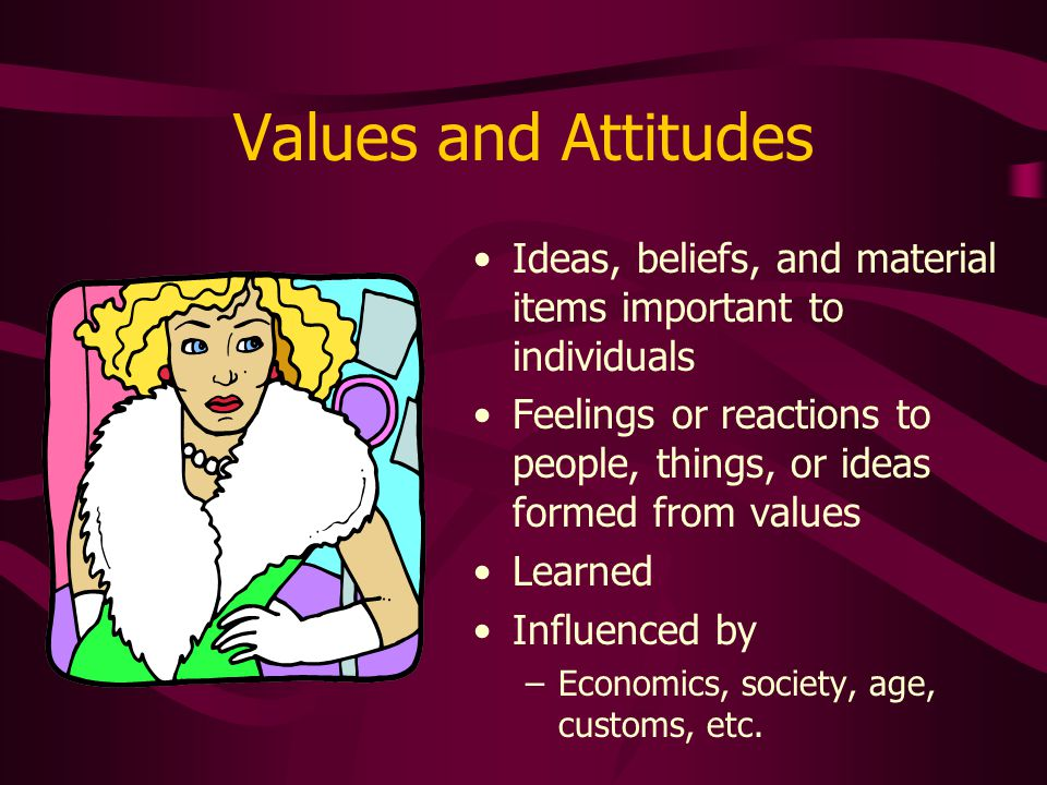 Values and Attitudes Ideas, beliefs, and material items important to individuals.