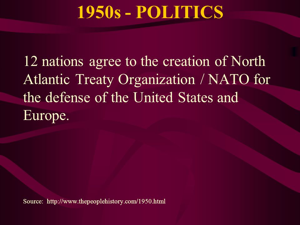 1950s - POLITICS 12 nations agree to the creation of North Atlantic Treaty Organization / NATO for the defense of the United States and Europe.