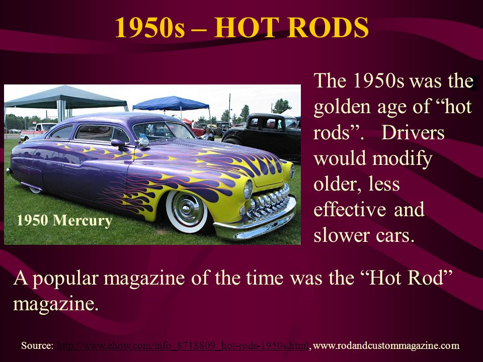 1950s – HOT RODS The 1950s was the golden age of hot rods . Drivers would modify older, less effective and slower cars.