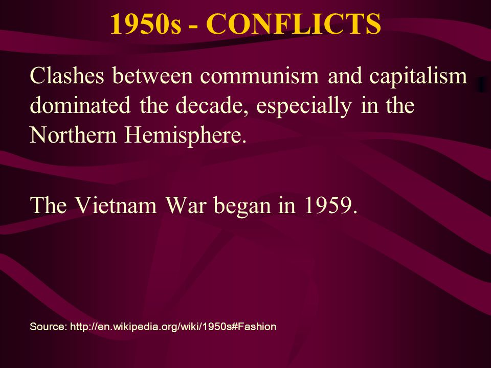 1950s - CONFLICTS Clashes between communism and capitalism dominated the decade, especially in the Northern Hemisphere.