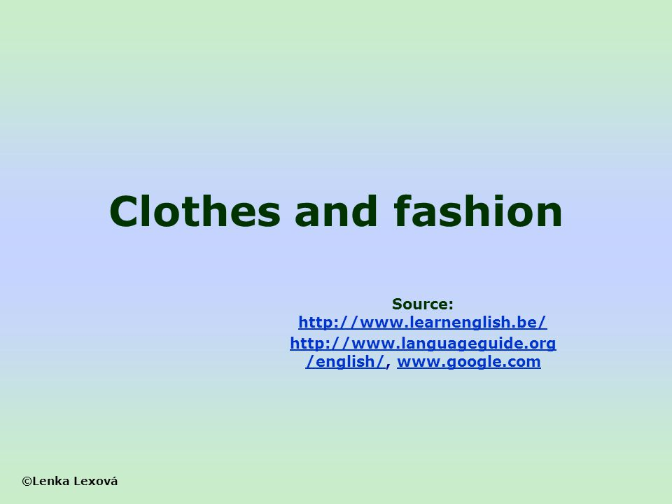 Clothes and fashion Source: http://www.learnenglish.be/