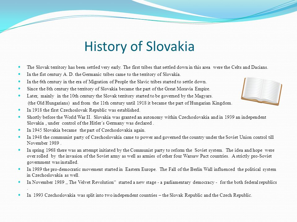 History of Slovakia The Slovak territory has been settled very early. The first tribes that settled down in this area were the Celts and Dacians.