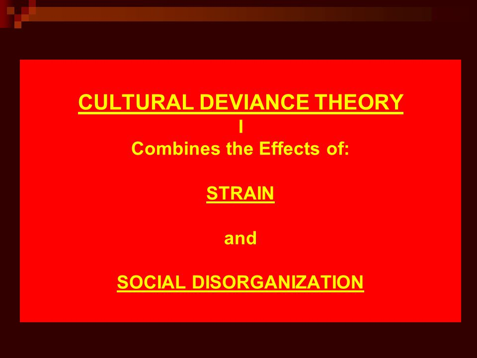 CULTURAL DEVIANCE THEORY I Combines the Effects of: STRAIN and SOCIAL DISORGANIZATION