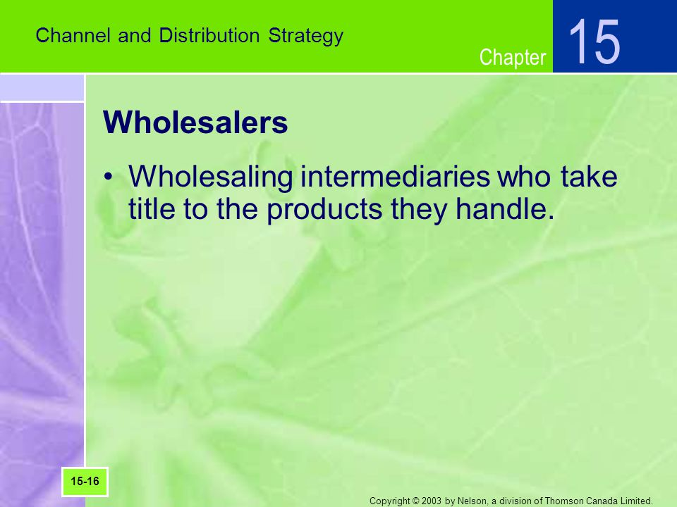 15 Channel and Distribution Strategy. Wholesalers. Wholesaling intermediaries who take title to the products they handle.