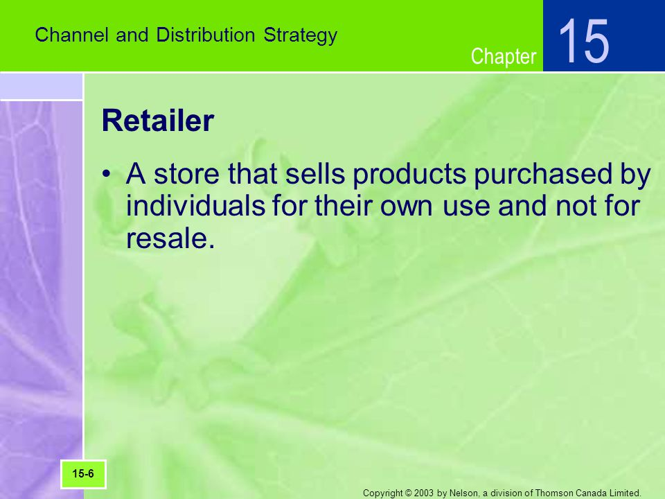 15 Channel and Distribution Strategy. Retailer. A store that sells products purchased by individuals for their own use and not for resale.