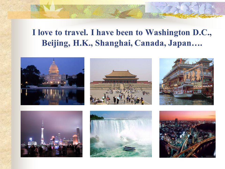 I love to travel. I have been to Washington D. C. , Beijing, H. K
