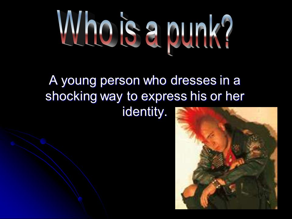 Who is a punk A young person who dresses in a shocking way to express his or her identity.
