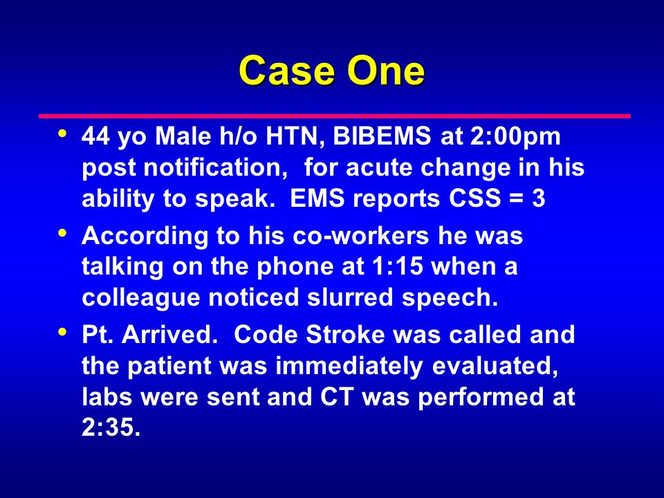 Case One 44 yo Male h/o HTN, BIBEMS at 2:00pm post notification, for acute change in his ability to speak. EMS reports CSS = 3.