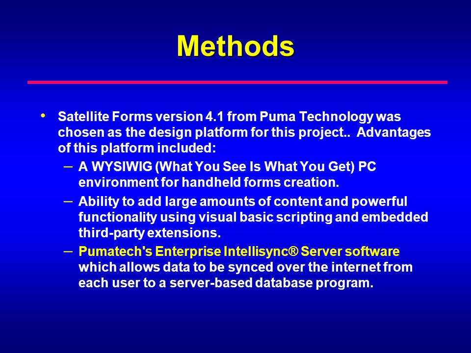 Methods Satellite Forms version 4.1 from Puma Technology was chosen as the design platform for this project.. Advantages of this platform included: