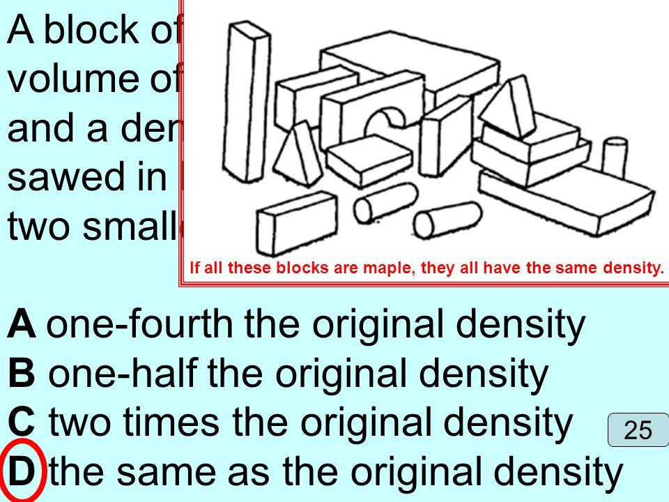 A one-fourth the original density B one-half the original density