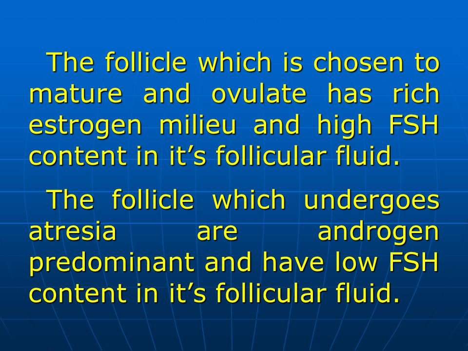 The follicle which is chosen to mature and ovulate has rich estrogen milieu and high FSH content in it's follicular fluid.