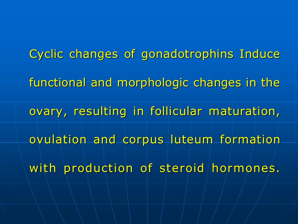 Cyclic changes of gonadotrophins Induce functional and morphologic changes in the ovary, resulting in follicular maturation, ovulation and corpus luteum formation with production of steroid hormones.