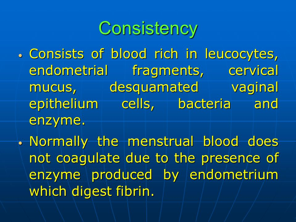 Consistency Consists of blood rich in leucocytes, endometrial fragments, cervical mucus, desquamated vaginal epithelium cells, bacteria and enzyme.