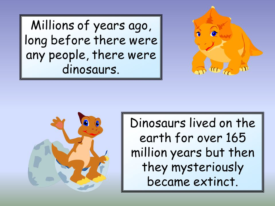 Millions of years ago, long before there were any people, there were dinosaurs.