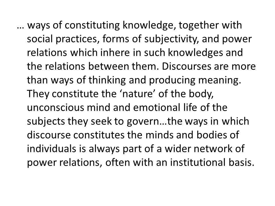 … ways of constituting knowledge, together with social practices, forms of subjectivity, and power relations which inhere in such knowledges and the relations between them.