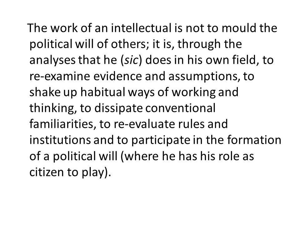 The work of an intellectual is not to mould the political will of others; it is, through the analyses that he (sic) does in his own field, to re-examine evidence and assumptions, to shake up habitual ways of working and thinking, to dissipate conventional familiarities, to re-evaluate rules and institutions and to participate in the formation of a political will (where he has his role as citizen to play).