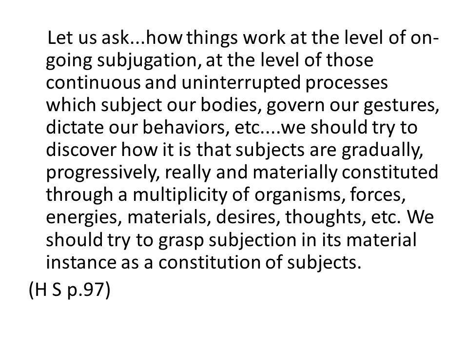Let us ask...how things work at the level of on-going subjugation, at the level of those continuous and uninterrupted processes which subject our bodies, govern our gestures, dictate our behaviors, etc....we should try to discover how it is that subjects are gradually, progressively, really and materially constituted through a multiplicity of organisms, forces, energies, materials, desires, thoughts, etc. We should try to grasp subjection in its material instance as a constitution of subjects.