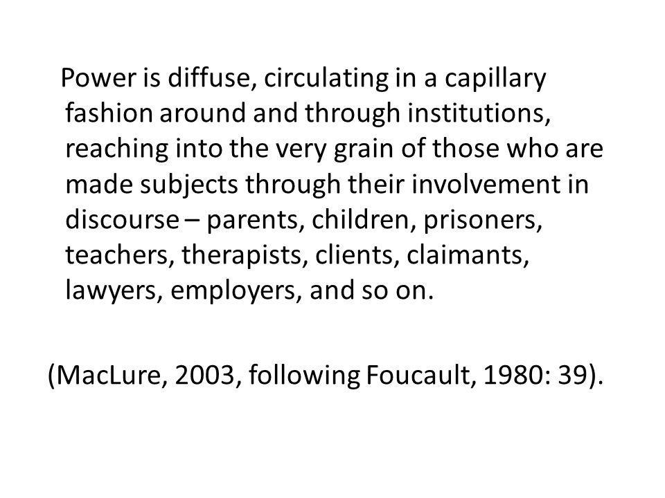 Power is diffuse, circulating in a capillary fashion around and through institutions, reaching into the very grain of those who are made subjects through their involvement in discourse – parents, children, prisoners, teachers, therapists, clients, claimants, lawyers, employers, and so on.