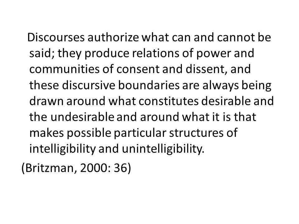 Discourses authorize what can and cannot be said; they produce relations of power and communities of consent and dissent, and these discursive boundaries are always being drawn around what constitutes desirable and the undesirable and around what it is that makes possible particular structures of intelligibility and unintelligibility.