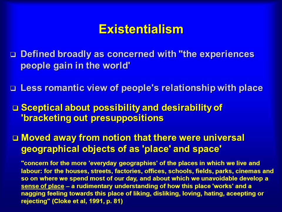 Existentialism Defined broadly as concerned with the experiences people gain in the world Less romantic view of people s relationship with place.