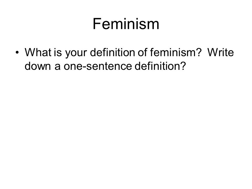 Feminism What is your definition of feminism Write down a one-sentence definition