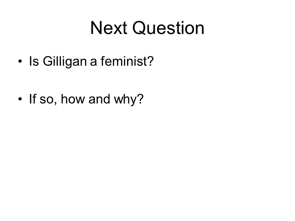 Next Question Is Gilligan a feminist If so, how and why