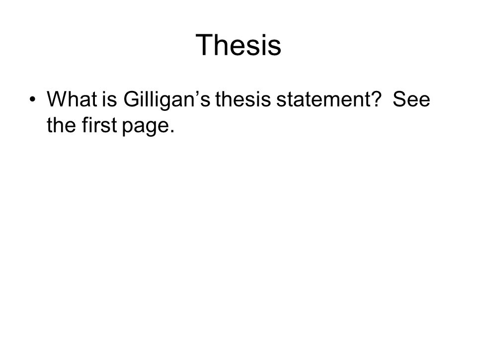 Thesis What is Gilligan's thesis statement See the first page.