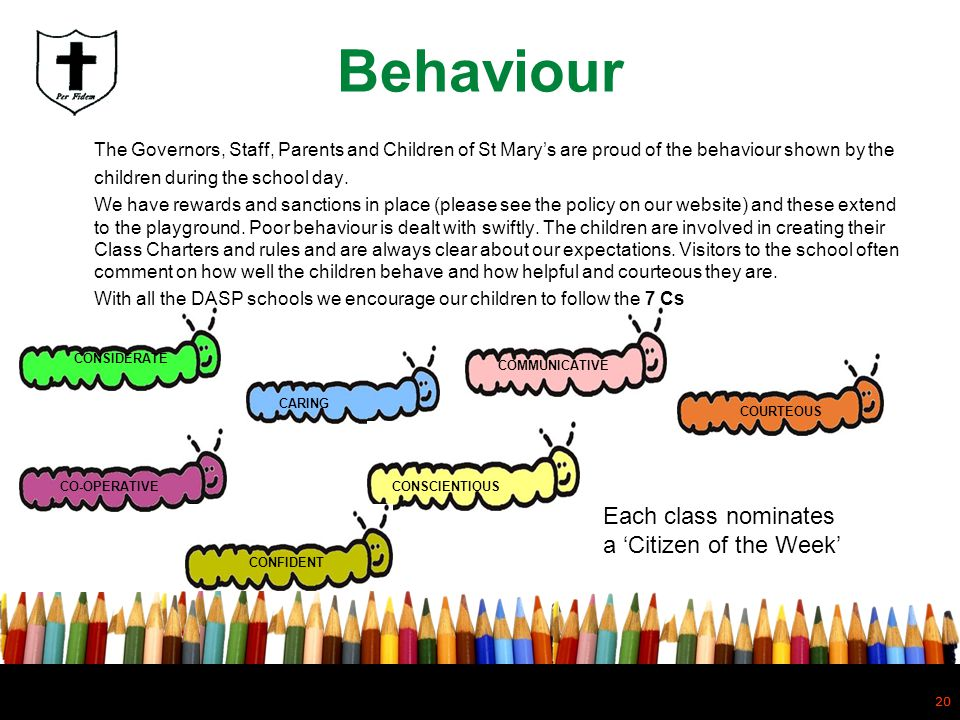 Behaviour The Governors, Staff, Parents and Children of St Mary's are proud of the behaviour shown by the children during the school day.