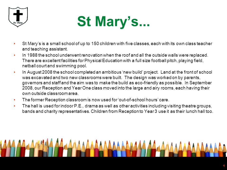 St Mary's... St Mary's is a small school of up to 150 children with five classes, each with its own class teacher and teaching assistant.