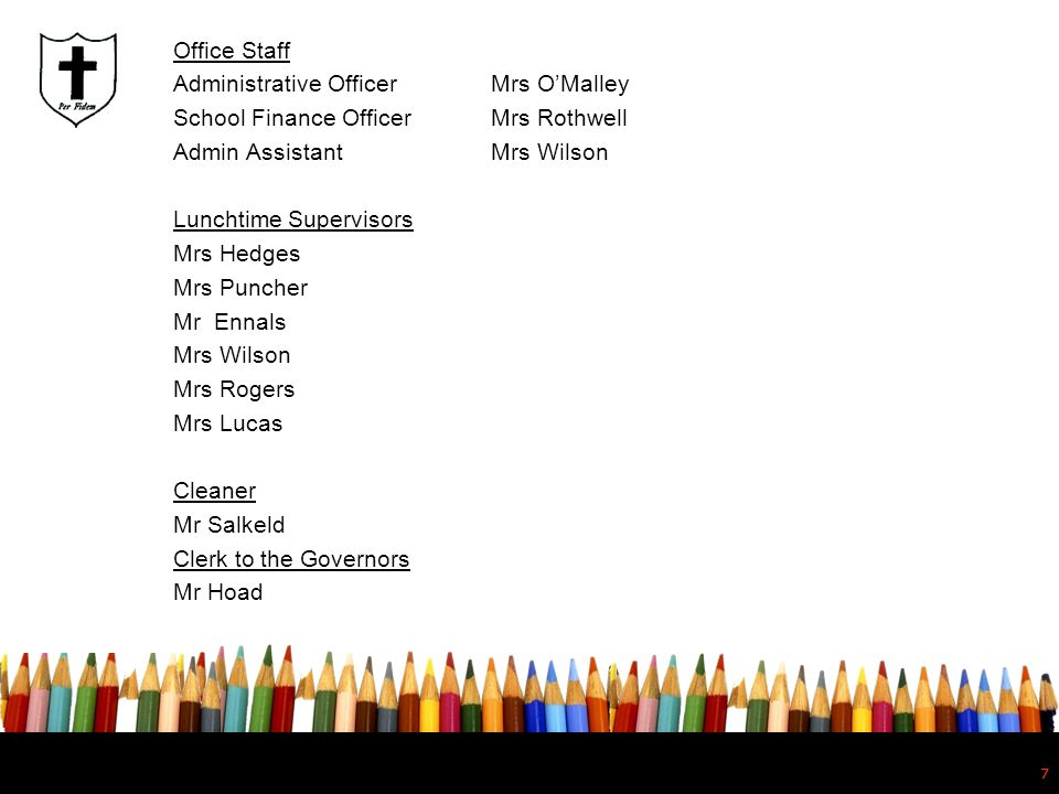 Office Staff Administrative Officer Mrs O'Malley School Finance Officer Mrs Rothwell Admin Assistant Mrs Wilson Lunchtime Supervisors Mrs Hedges Mrs Puncher Mr Ennals Mrs Wilson Mrs Rogers Mrs Lucas Cleaner Mr Salkeld Clerk to the Governors Mr Hoad