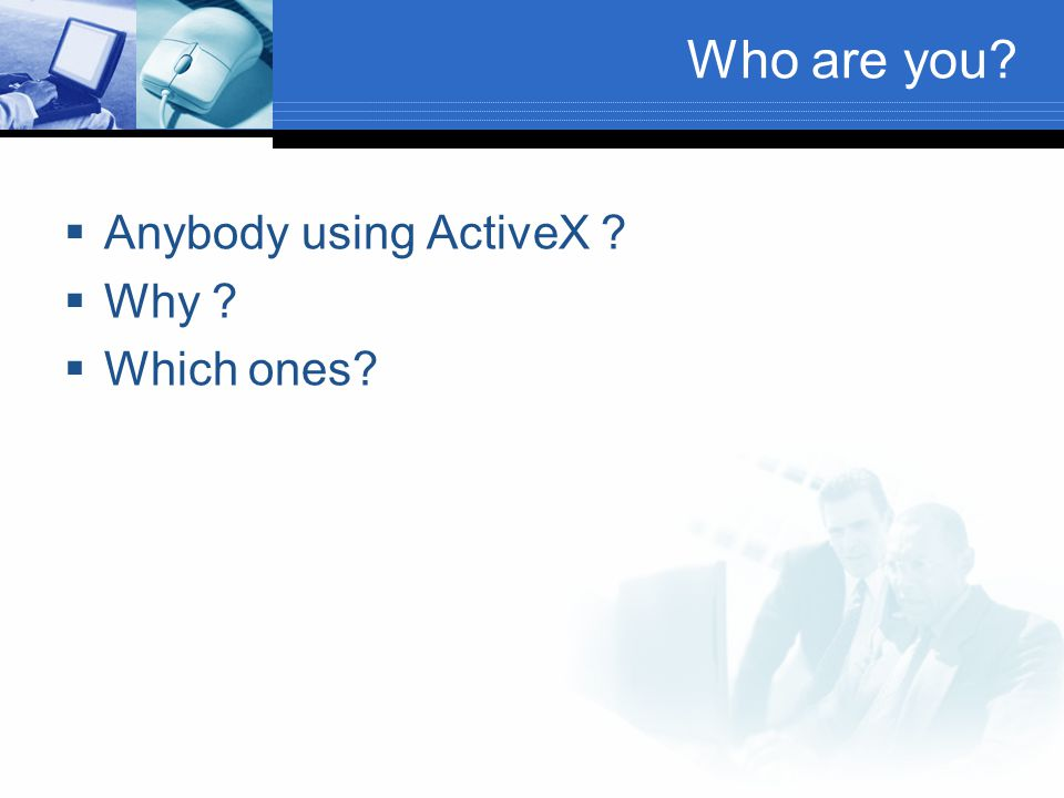 Who are you Anybody using ActiveX Why Which ones