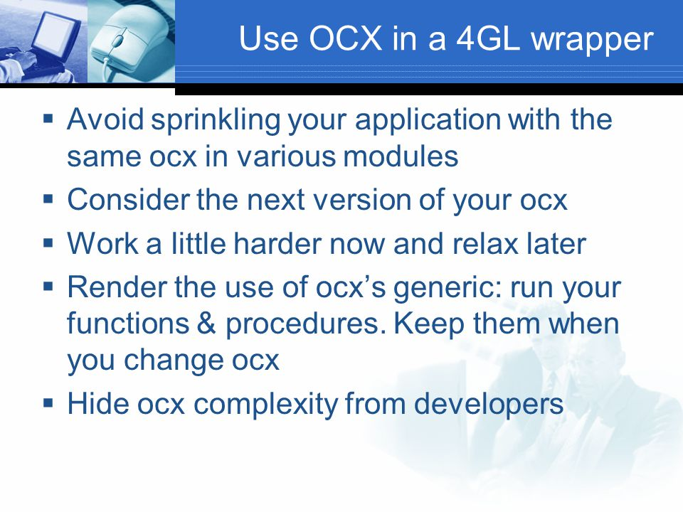 Use OCX in a 4GL wrapper Avoid sprinkling your application with the same ocx in various modules. Consider the next version of your ocx.