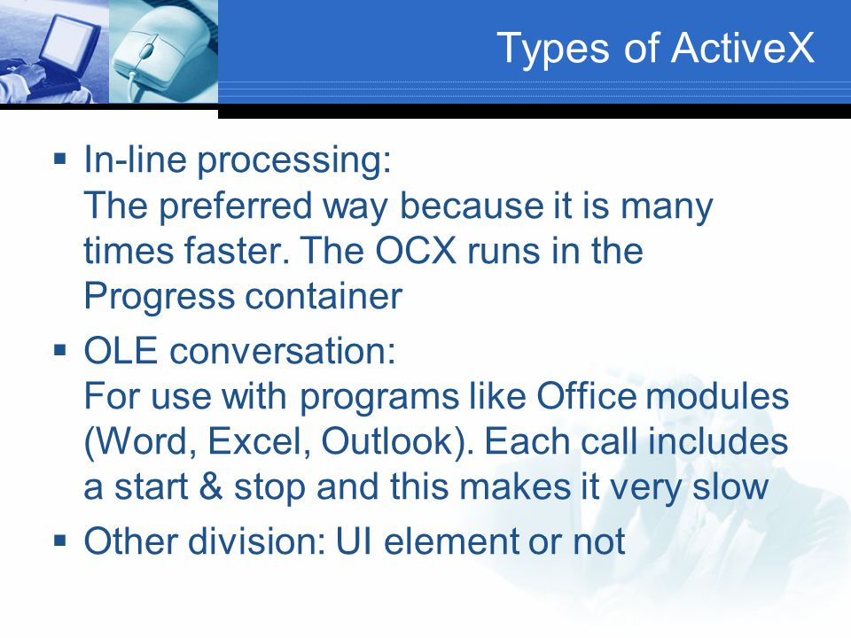 Types of ActiveX In-line processing: The preferred way because it is many times faster. The OCX runs in the Progress container.