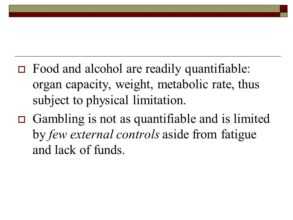 Food and alcohol are readily quantifiable: organ capacity, weight, metabolic rate, thus subject to physical limitation.